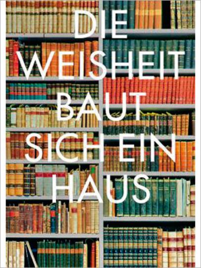 Die Weisheit baut sich ein Haus. Architektur und Geschichte von Bibliotheken.