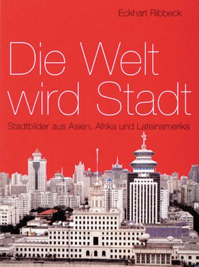 Die Welt wird Stadt. Stadtbilder aus Asien, Afrika und Lateinamerika