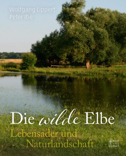 Die Wilde Elbe. Lebensader und Naturlandschaft.