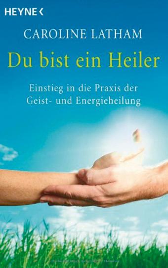 Du bist ein Heiler - Der Einstieg in die Praxis des Geist- und Energieheilens