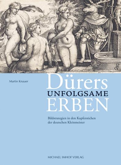 Dürers unfolgsame Erben. Bildstrategien in den Kupferstichen der deutschen Kleinmeister.
