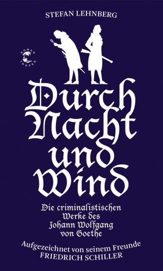 Durch Nacht und Wind. Die criminalistischen Werke des Johann Wolfgang von Goethe. Aufgezeichnet von seinem Freunde Friedrich Schiller.