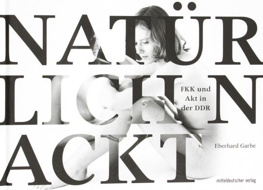Eberhard Garbe. Natürlich Nackt. FKK und Akt in der DDR.