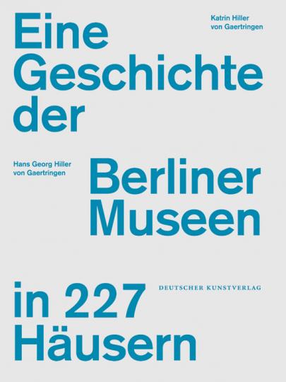 Eine Geschichte der Berliner Museen in 227 Häusern.