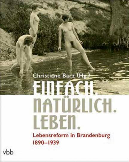 Einfach. Natürlich. Leben. Lebensreform in Brandenburg 1890-1939.