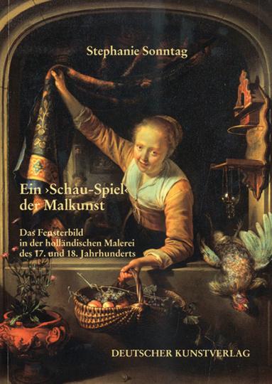Ein »Schau-Spiel« der Malkunst. Das Fensterbild in der holländischen Malerei des 17. und 18. Jh.