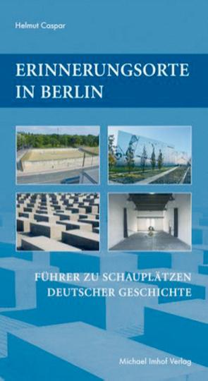 Erinnerungsorte in Berlin - Führer zu Schauplätzen deutscher Geschichte
