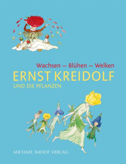 Ernst Kreidolf und die Pflanzen. Wachsen - Blühen - Welken.