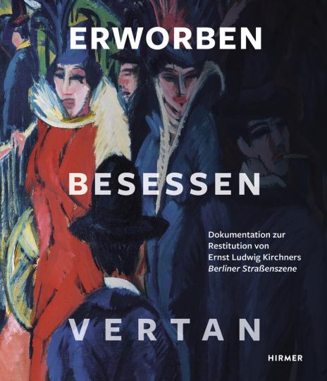 Erworben - Besessen - Vertan. Dokumentation zur Restitution von Ernst Ludwig Kirchners »Berliner Straßenszene«.