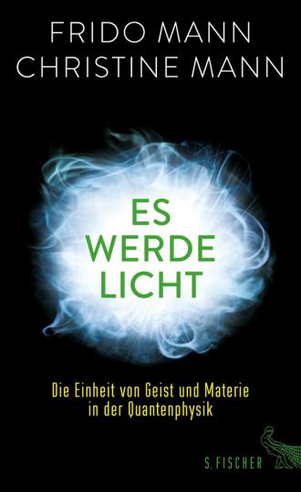 Es werde Licht. Die Einheit von Geist und Materie in der Quantenphysik.