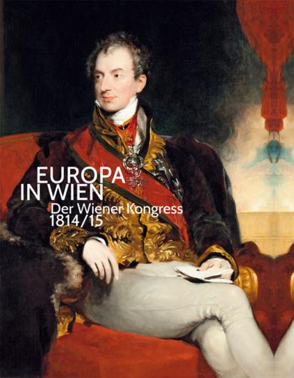 Europa in Wien. Der Wiener Kongress 1814/15.