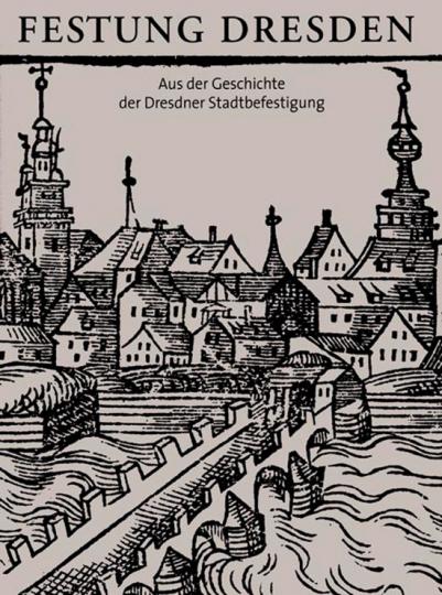 Festung Dresden. Aus der Geschichte der Dresdner Stadtbefestigung.
