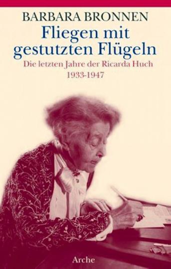 Fliegen mit gestutzten Flügeln. Die letzten Jahre der Ricarda Huch. 1933-1947.
