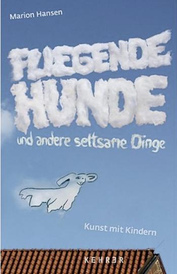 Fliegende Hunde und andere seltsame Dinge. Kunst mit Kindern.