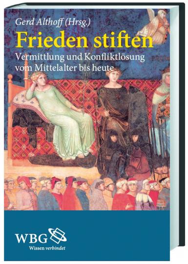 Frieden stiften. Vermittlung und Konfliktlösung vom Mittelalter bis heute.