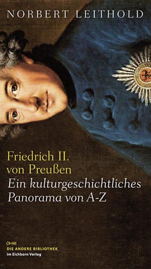Friedrich II. von Preußen. Ein kulturgeschichtliches Panorama von A - Z.