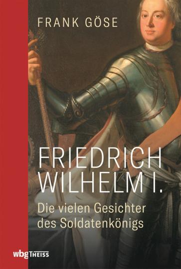 Friedrich Wilhelm I. Die vielen Gesichter des Soldatenkönigs.