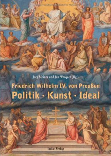 Friedrich Wilhelm IV. von Preußen. Politik, Kunst, Ideal.
