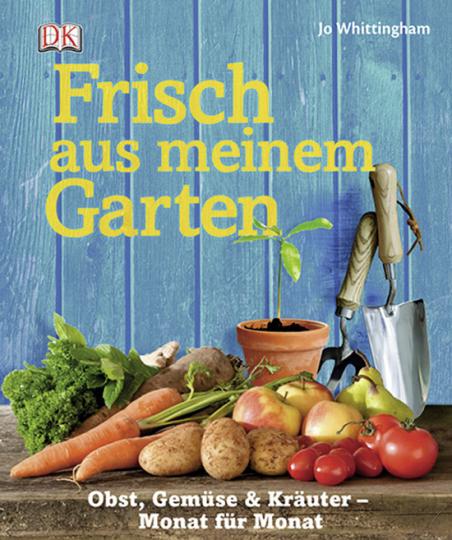 Frisch aus meinem Garten. Obst, Gemüse, und Kräuter Monat für Monat.