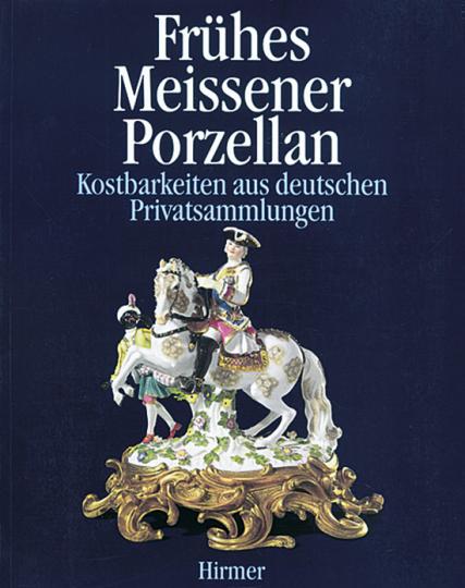 Frühes Meissener Porzellan. Kostbarkeiten aus deutschen Privatsammlungen.