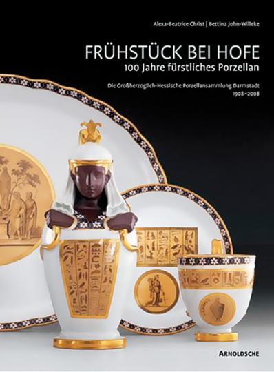 Frühstück bei Hofe. 100 Jahre fürstliches Porzellan. Großherzoglich-Hessische Porzellansammlung Darmstadt 1908-2008.