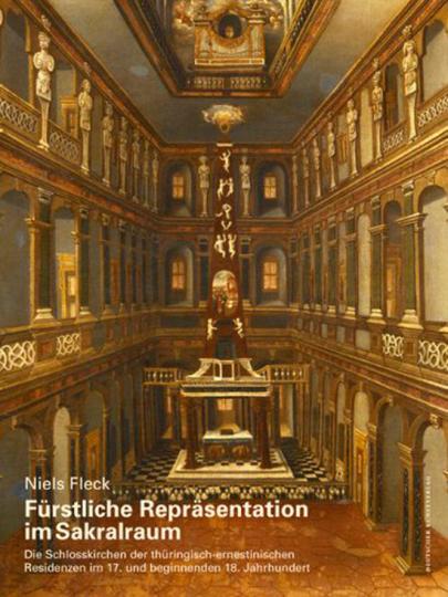 Fürstliche Repräsentation im Sakralraum. Die Schlosskirchen der thüringisch-ernestinischen Residenzen im 17. und beginnenden 18. Jahrhundert.