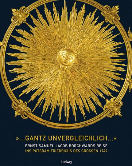 »...gantz unvergleichlich...«. Ernst Samuel Jacob Borchwards Reise ins Potsdam Friedrichs des Großen 1749.