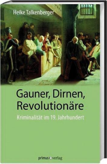 Gauner, Dirnen, Revolutionäre. Kriminalität im 19. Jahrhundert.