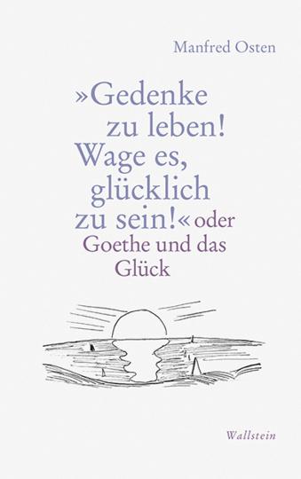 »Gedenke zu leben! Wage es, glücklich zu sein!« oder Goethe und das Glück.