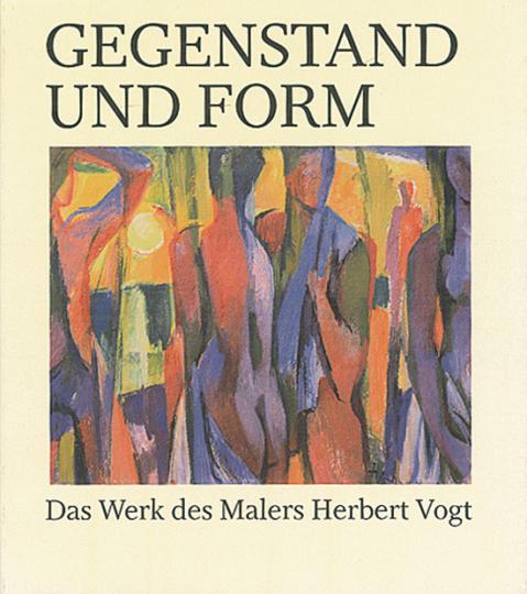 Gegenstand und Form. Das Werk des Malers Herbert Vogt.