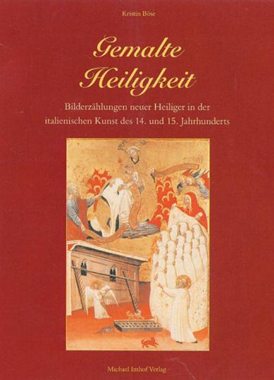Gemalte Heiligkeit. Bilderzählungen neuer Heiliger in der italienischen Kunst des 14. und 15. Jahrhunderts.