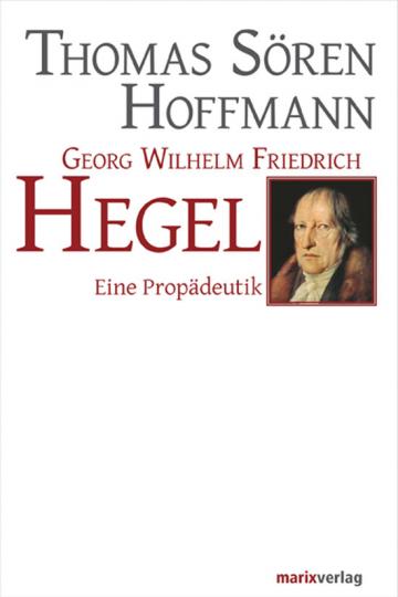 Georg Wilhelm Friedrich Hegel. Eine Propädeutik.