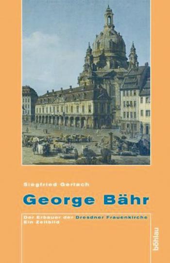 George Bähr: Der Erbauer der Dresdner Frauenkirche - Ein Zeitbild