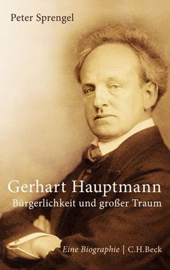 Gerhart Hauptmann. Bürgerlichkeit und großer Traum. Eine Biographie.