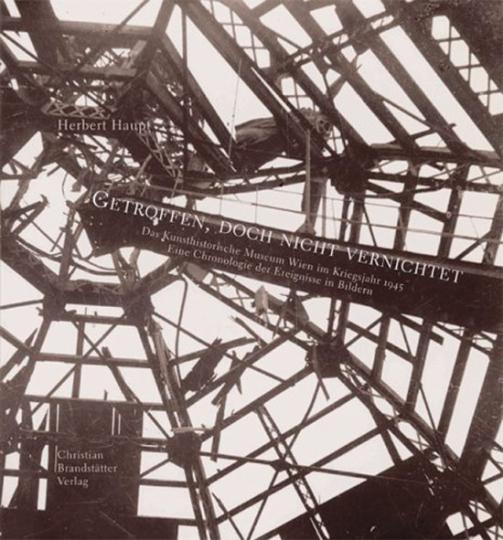 Getroffen, doch nicht vernichtet. Das Kunsthistorische Museum im Kriegsjahr 1945. Eine Chronologie in Bildern.