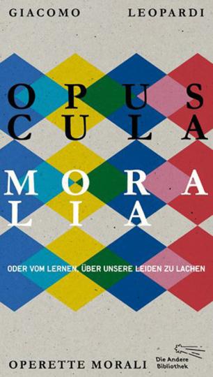Giacomo Leopardi. Opuscula moralia. Oder vom Lernen, über unsere Leiden zu lachen. Originalausgabe.