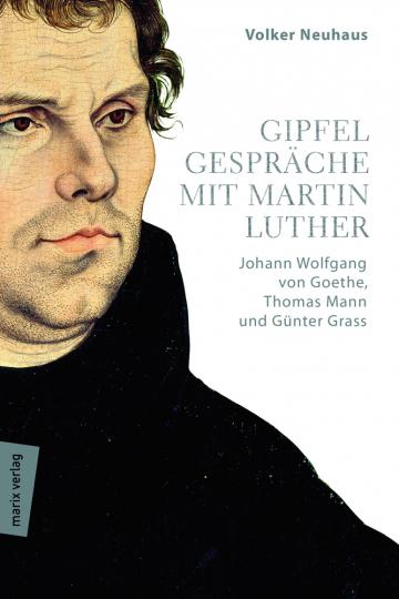 Gipfelgespräche mit Martin Luther. Johann Wolfgang von Goethe, Thomas Mann und Günther Grass.