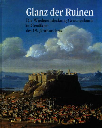 Glanz der Ruinen - Die Wiederentdeckung Griechenlands in Gemälden des 19. Jahrhunderts.