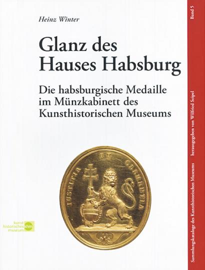 Glanz des Hauses Habsburg. Die habsburgische Medaille im Münzkabinett des Kunsthistorischen Museums.