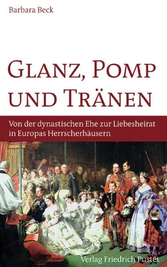 Glanz, Pomp und Tränen. Von der dynastischen Ehe zur Liebesheirat in Europas Herrscherhäusern.