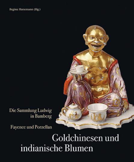 Goldchinesen und indianische Blumen. Die Sammlung Ludwig in Bamberg. Fayence und Porzellan.