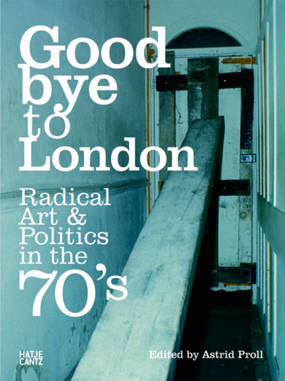 Goodbye to London. Radical Art and Politics in the Seventies.