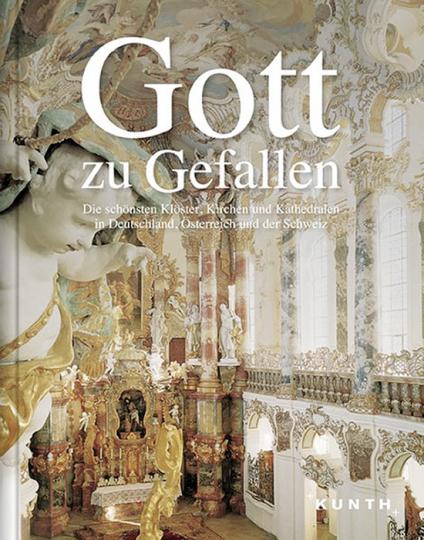 Gott zu Gefallen. Die schönsten Klöster, Kirchen und Kathedralen in Deutschland, Österreich und der Schweiz.