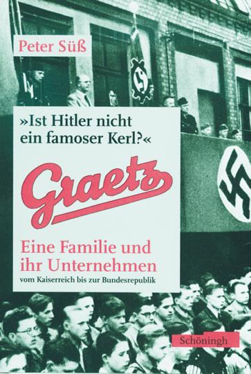 Graetz - Ist Hitler nicht ein famoser Kerl? - Eine Familie und ihr Unternehmen von der Kaiserzeit bis zur Bundesrepublik