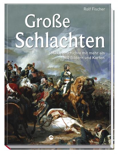 Große Schlachten. Militärgeschichte mit mehr als 500 Bildern und Karten.