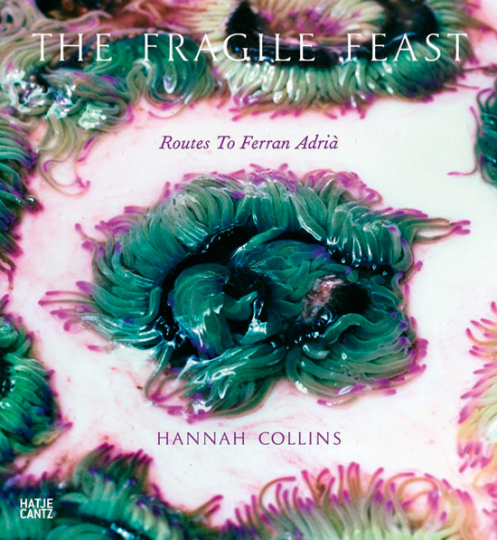 Hannah Collins. The fragile Feast: Routes to Ferran Adrià.