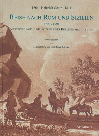 Heinrich Gentz. Reise nach Rom und Sizilien 1790-1795. Aufzeichnungen und Skizzen eines Berliner Architekten.