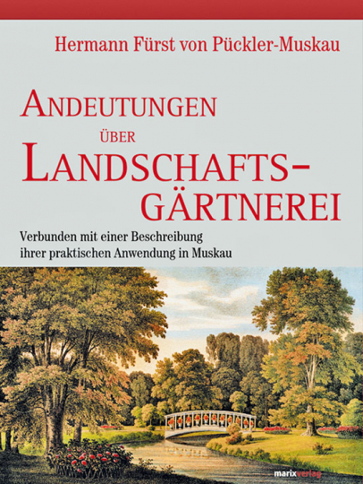 Hermann Fürst von Pückler-Muskau. Andeutungen über Landschaftsgärtnerei verbunden mit einer Beschreibung ihrer praktischen Anwendung in Muskau.