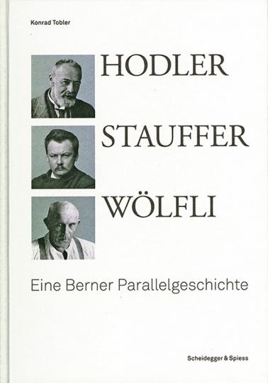 Hodler, Stauffer, Wölfli. Eine Berner Parallelgeschichte.