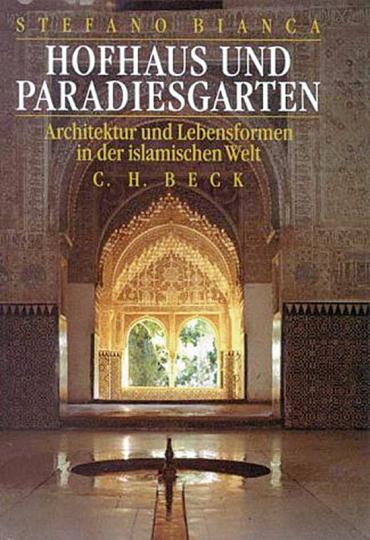Hofhaus und Paradiesgarten. Architektur und Lebensformen im traditionellen Islam.